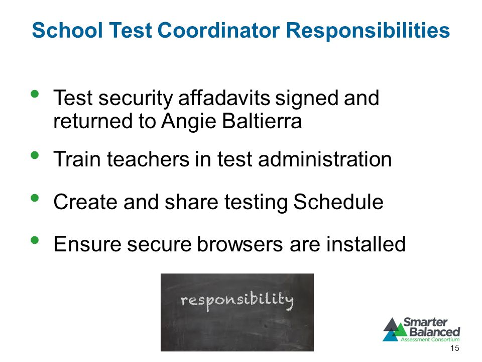 School Test Coordinator Responsibilities Test security affadavits signed and returned to Angie Baltierra Train teachers in test administration Create and share testing Schedule Ensure secure browsers are installed 15