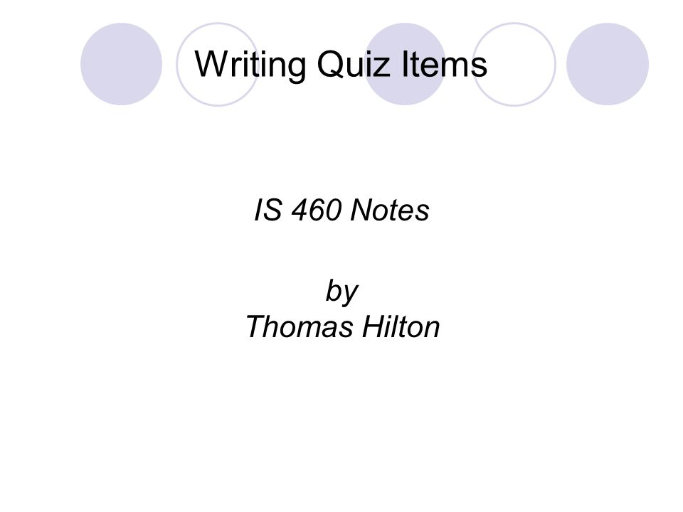 Writing Quiz Items IS 460 Notes by Thomas Hilton