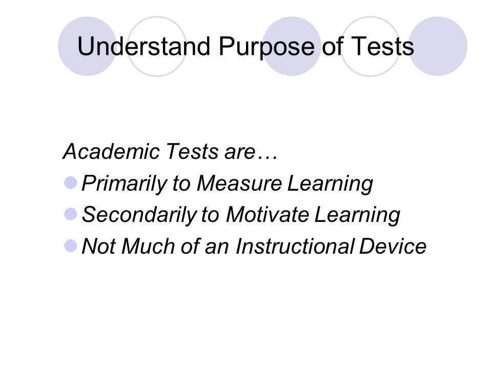 Understand Purpose of Tests Academic Tests are… Primarily to Measure Learning Secondarily to Motivate Learning Not Much of an Instructional Device