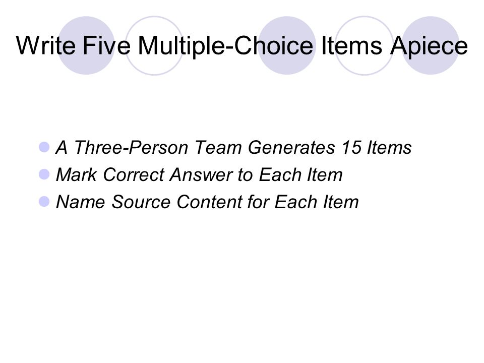 Write Five Multiple-Choice Items Apiece A Three-Person Team Generates 15 Items Mark Correct Answer to Each Item Name Source Content for Each Item