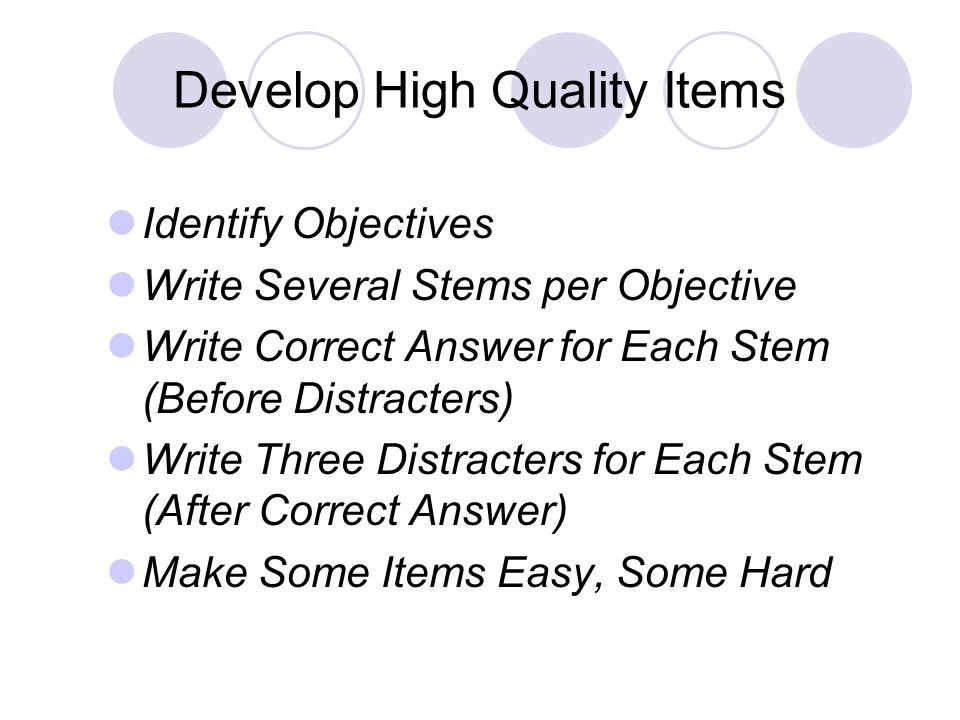 Develop High Quality Items Identify Objectives Write Several Stems per Objective Write Correct Answer for Each Stem (Before Distracters) Write Three Distracters for Each Stem (After Correct Answer) Make Some Items Easy, Some Hard