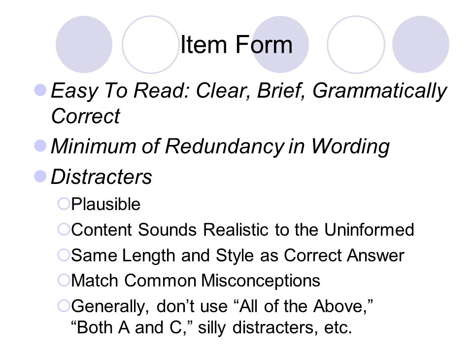 Item Form Easy To Read: Clear, Brief, Grammatically Correct Minimum of Redundancy in Wording Distracters Plausible Content Sounds Realistic to the Uninformed Same Length and Style as Correct Answer Match Common Misconceptions Generally, dont use All of the Above, Both A and C, silly distracters, etc.