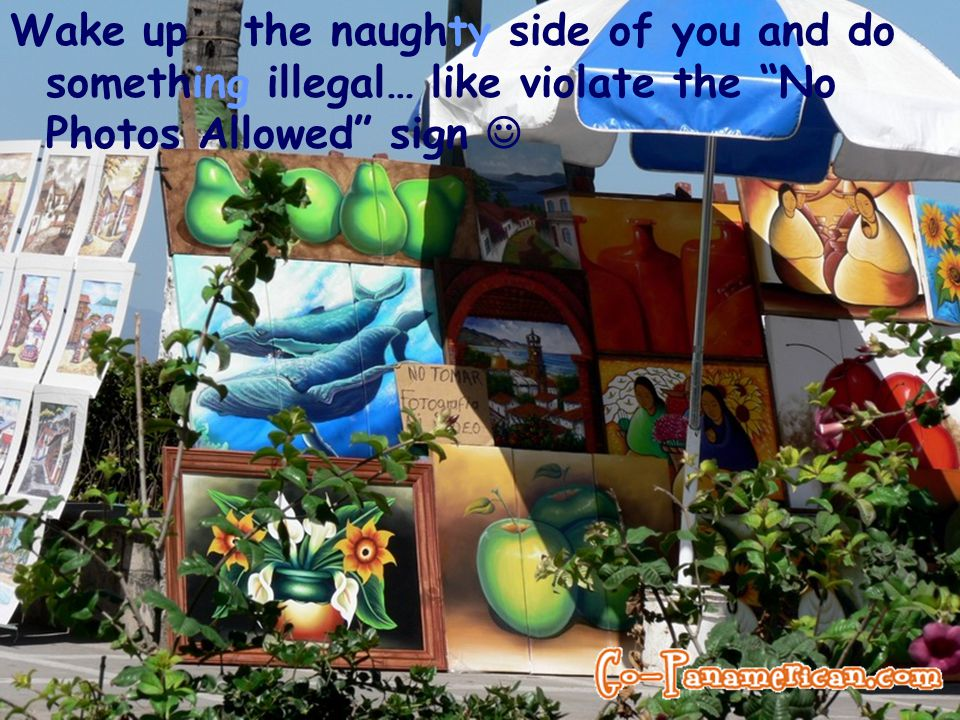 Wake up the naughty side of you and do something illegal… like violate the No Photos Allowed sign