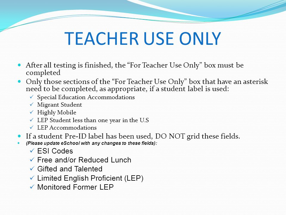 TEACHER USE ONLY After all testing is finished, the For Teacher Use Only box must be completed Only those sections of the For Teacher Use Only box tha