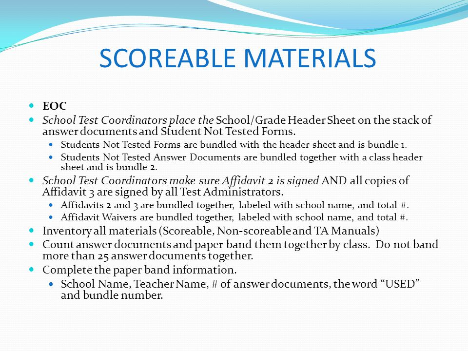 SCOREABLE MATERIALS EOC School Test Coordinators place the School/Grade Header Sheet on the stack of answer documents and Student Not Tested Forms. St