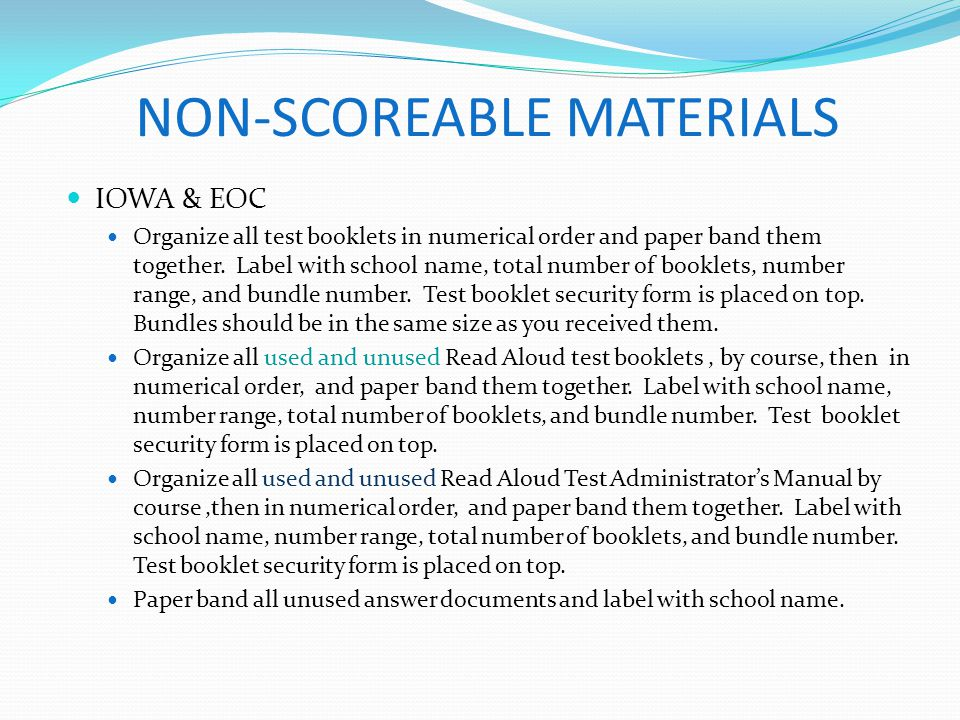 NON-SCOREABLE MATERIALS IOWA & EOC Organize all test booklets in numerical order and paper band them together. Label with school name, total number of