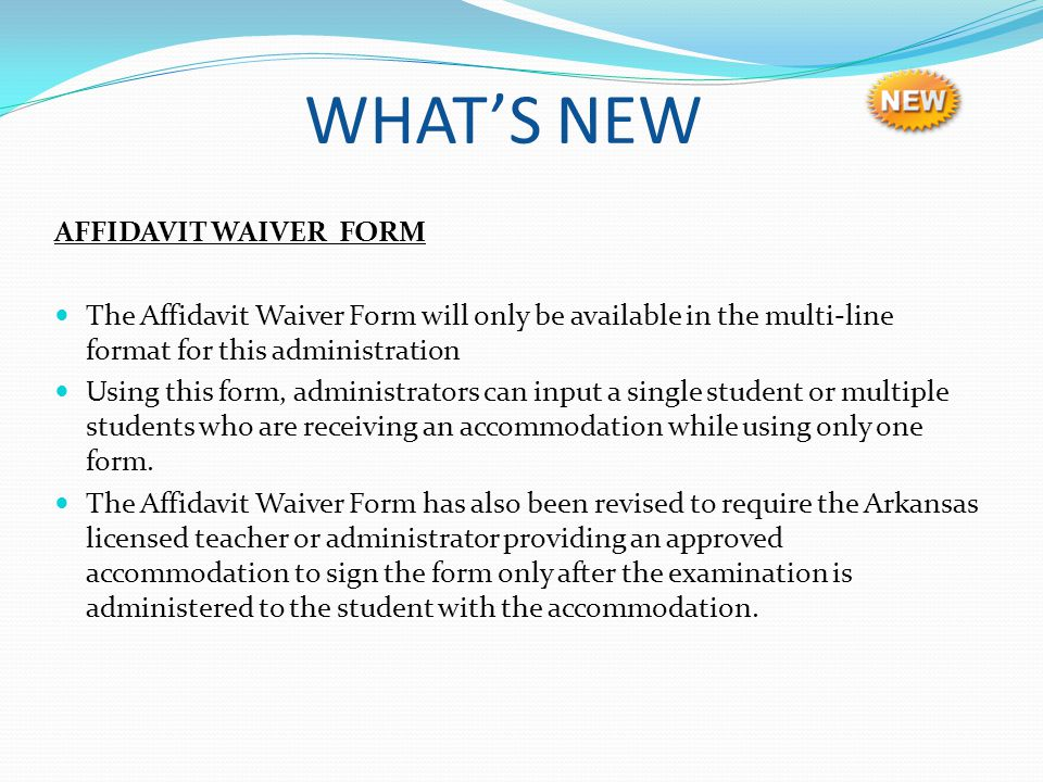 WHATS NEW AFFIDAVIT WAIVER FORM The Affidavit Waiver Form will only be available in the multi-line format for this administration Using this form, adm