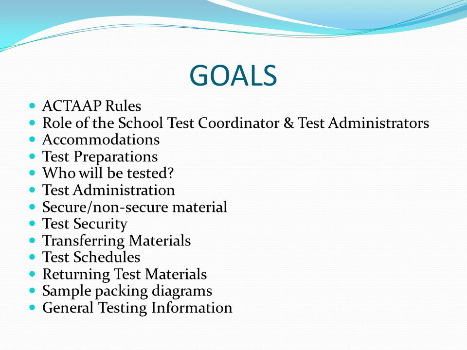 GOALS ACTAAP Rules Role of the School Test Coordinator & Test Administrators Accommodations Test Preparations Who will be tested? Test Administration
