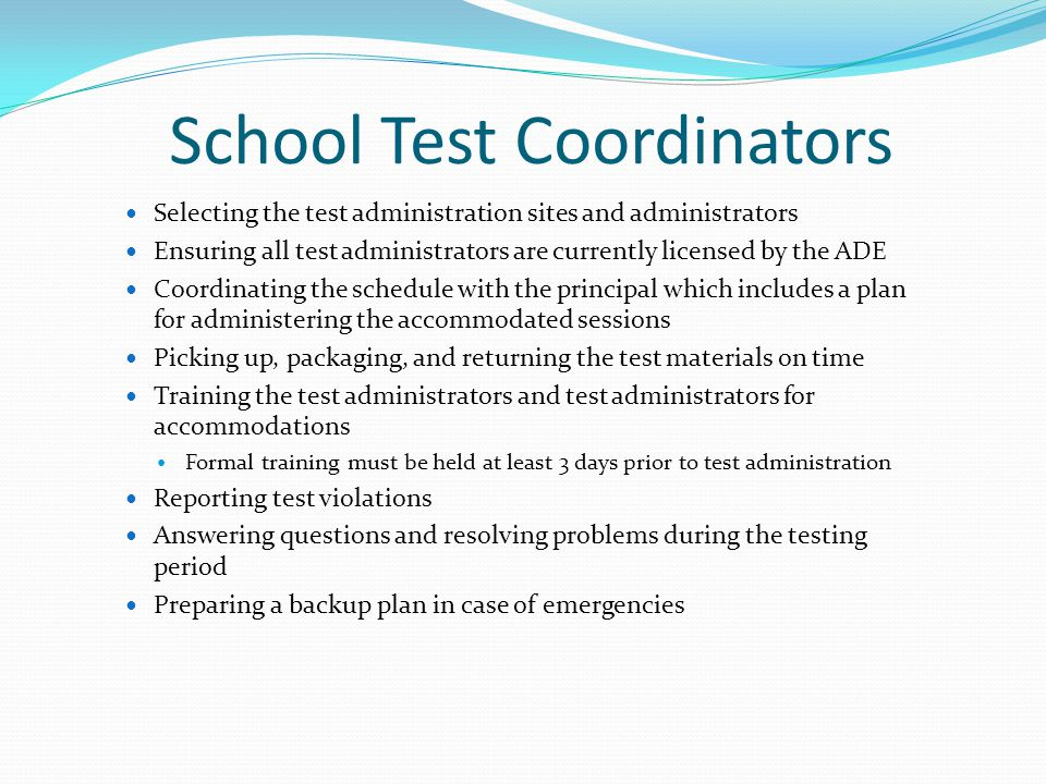 School Test Coordinators Selecting the test administration sites and administrators Ensuring all test administrators are currently licensed by the ADE