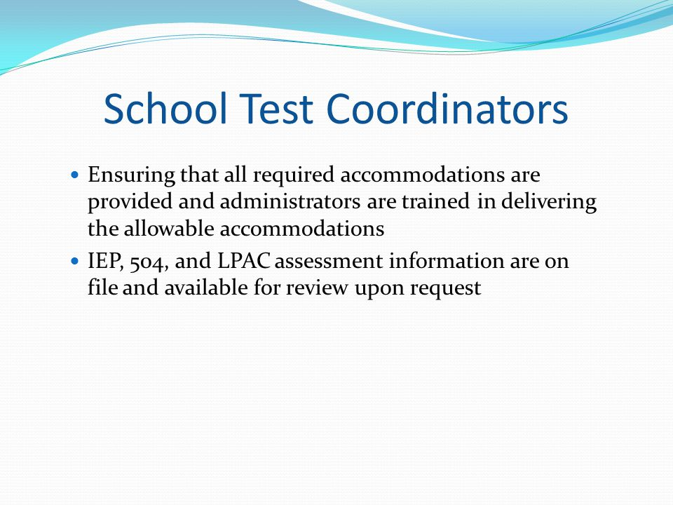 School Test Coordinators Ensuring that all required accommodations are provided and administrators are trained in delivering the allowable accommodati