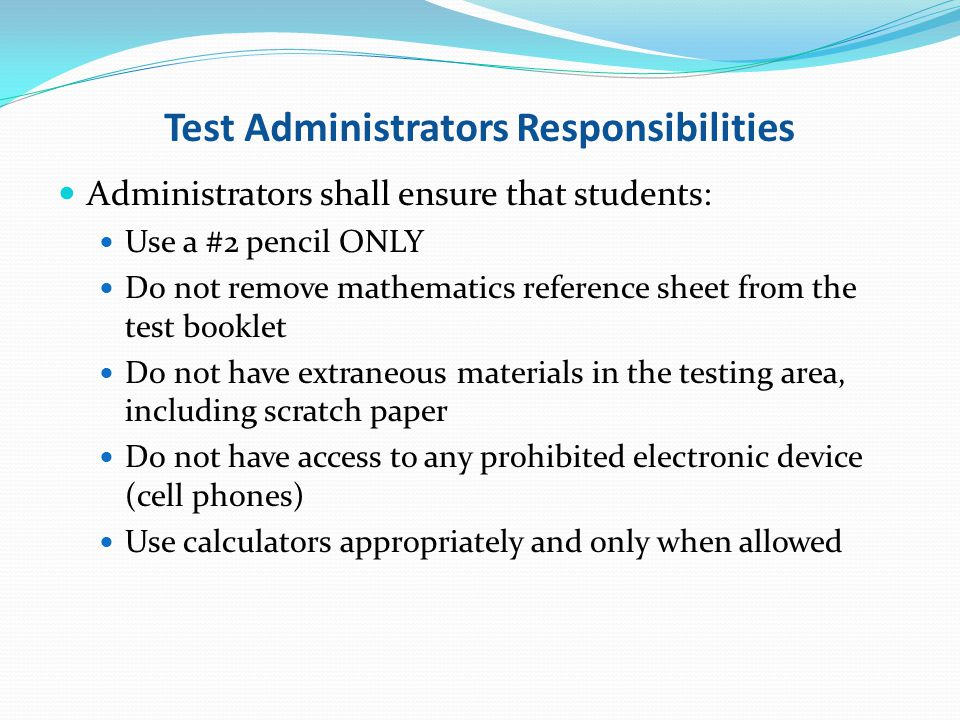 Test Administrators Responsibilities Administrators shall ensure that students: Use a #2 pencil ONLY Do not remove mathematics reference sheet from th