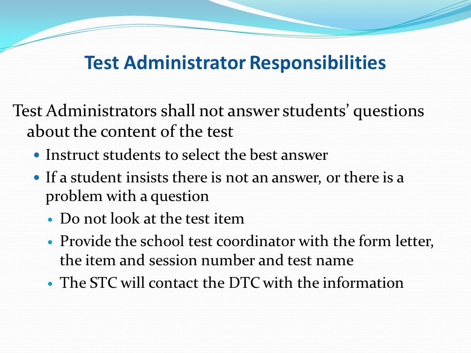 Test Administrator Responsibilities Test Administrators shall not answer students questions about the content of the test Instruct students to select