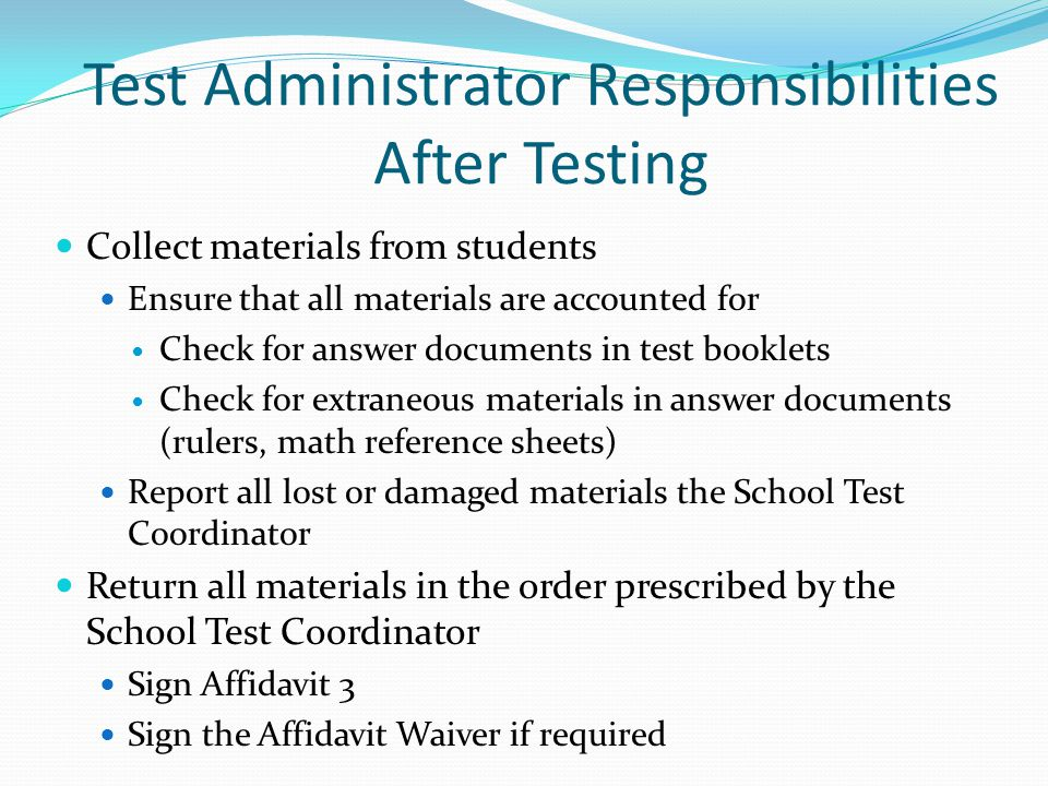 Test Administrator Responsibilities After Testing Collect materials from students Ensure that all materials are accounted for Check for answer documen