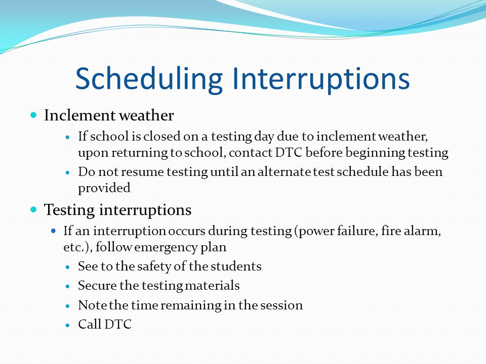 Scheduling Interruptions Inclement weather If school is closed on a testing day due to inclement weather, upon returning to school, contact DTC before