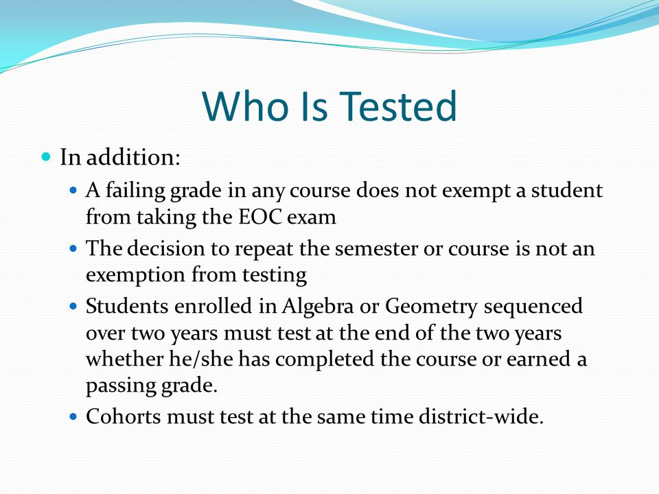 Who Is Tested In addition: A failing grade in any course does not exempt a student from taking the EOC exam The decision to repeat the semester or cou
