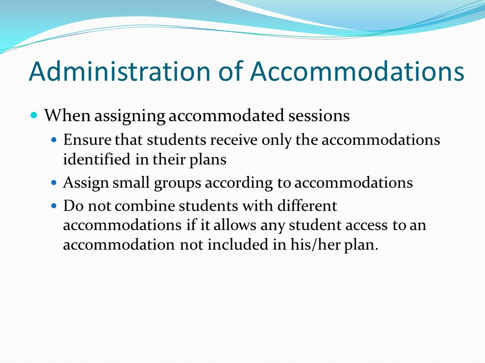 Administration of Accommodations When assigning accommodated sessions Ensure that students receive only the accommodations identified in their plans A