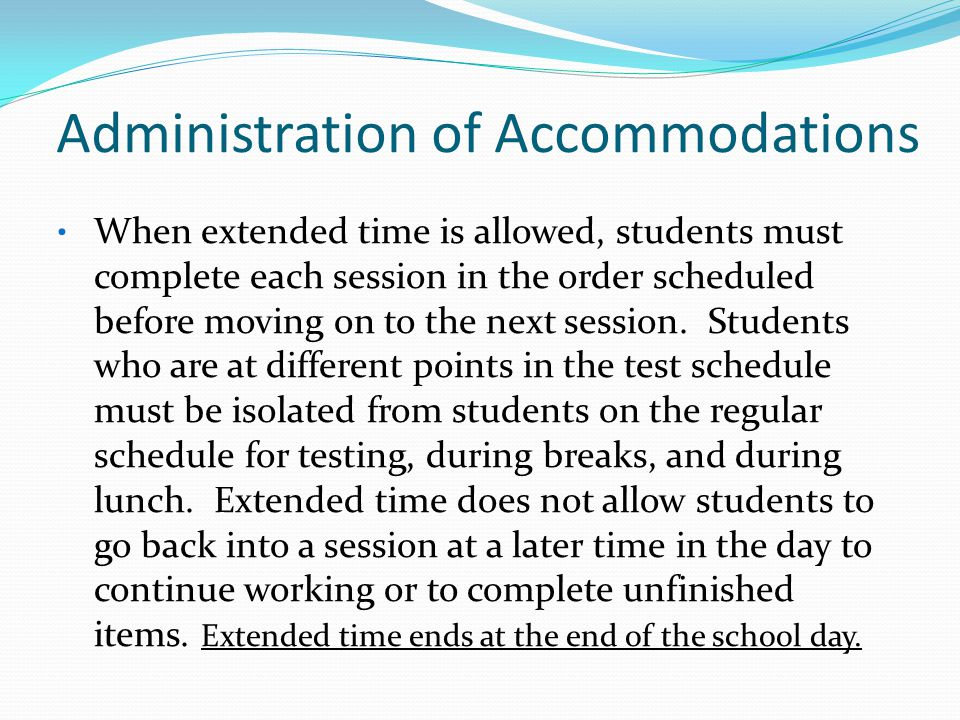 Administration of Accommodations When extended time is allowed, students must complete each session in the order scheduled before moving on to the nex