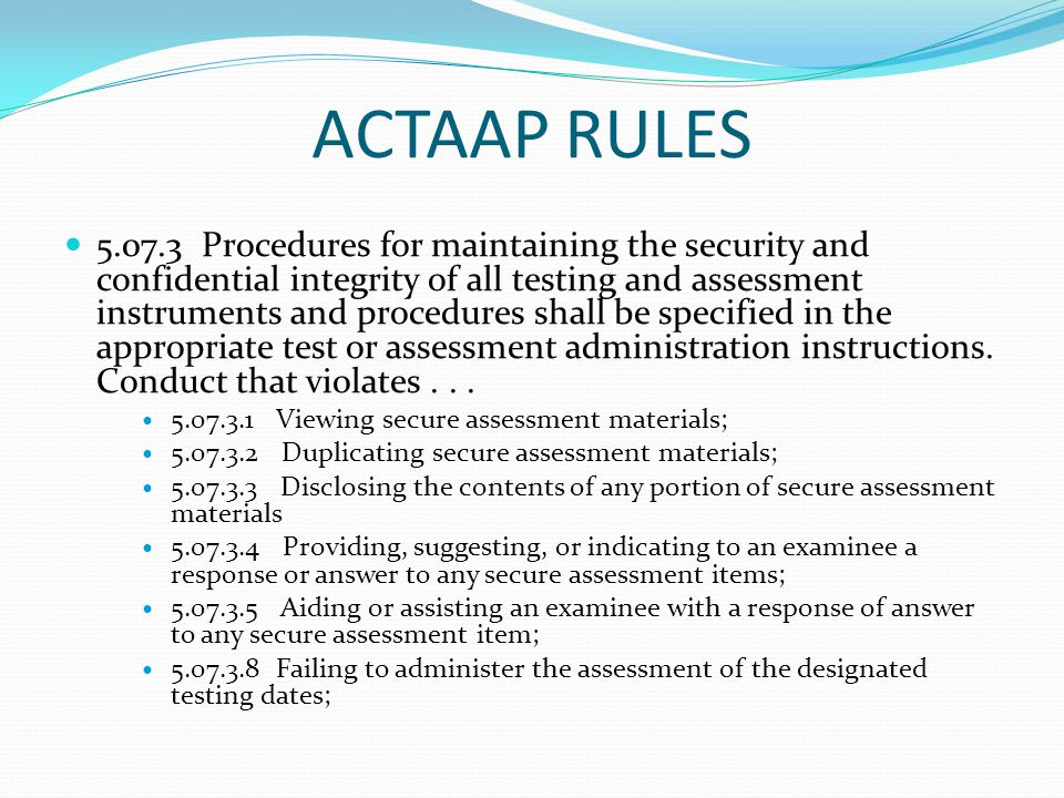 ACTAAP RULES 5.07.3 Procedures for maintaining the security and confidential integrity of all testing and assessment instruments and procedures shall