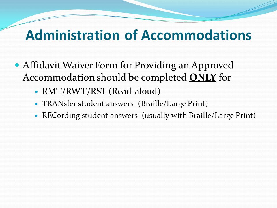 Administration of Accommodations Affidavit Waiver Form for Providing an Approved Accommodation should be completed ONLY for RMT/RWT/RST (Read-aloud) T