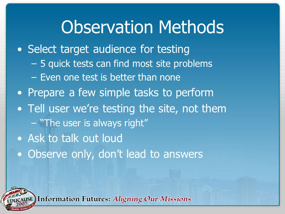 Observation Methods Select target audience for testing –5 quick tests can find most site problems –Even one test is better than none Prepare a few simple tasks to perform Tell user were testing the site, not them –The user is always right Ask to talk out loud Observe only, dont lead to answers