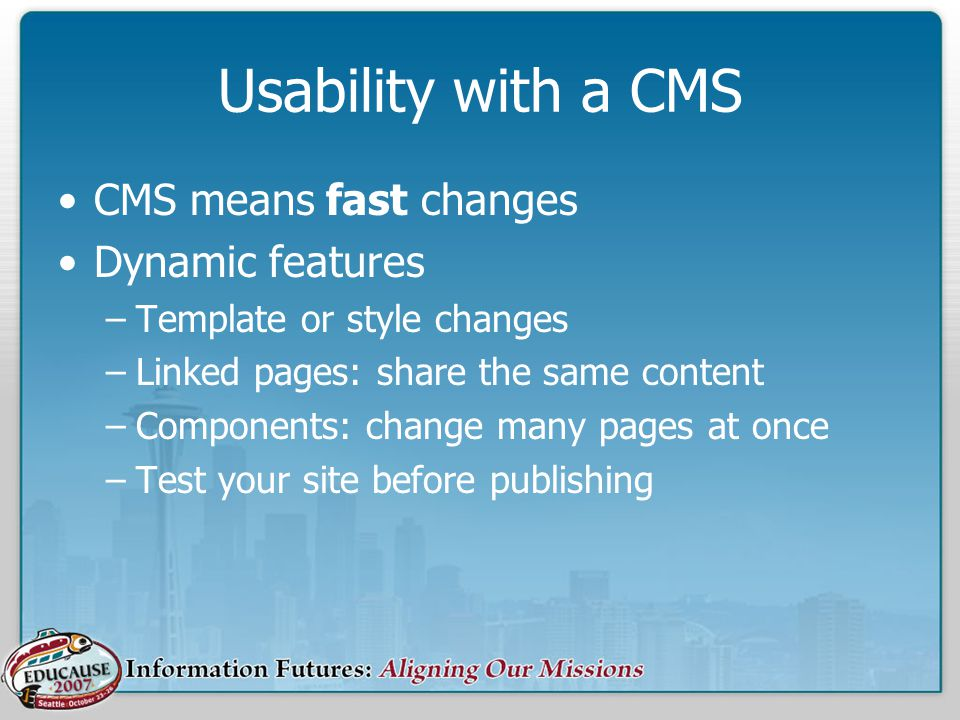 Usability with a CMS CMS means fast changes Dynamic features –Template or style changes –Linked pages: share the same content –Components: change many pages at once –Test your site before publishing