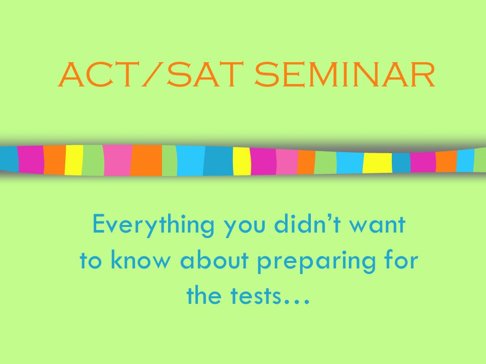 ACT/SAT SEMINAR Everything you didnt want to know about preparing for the tests…