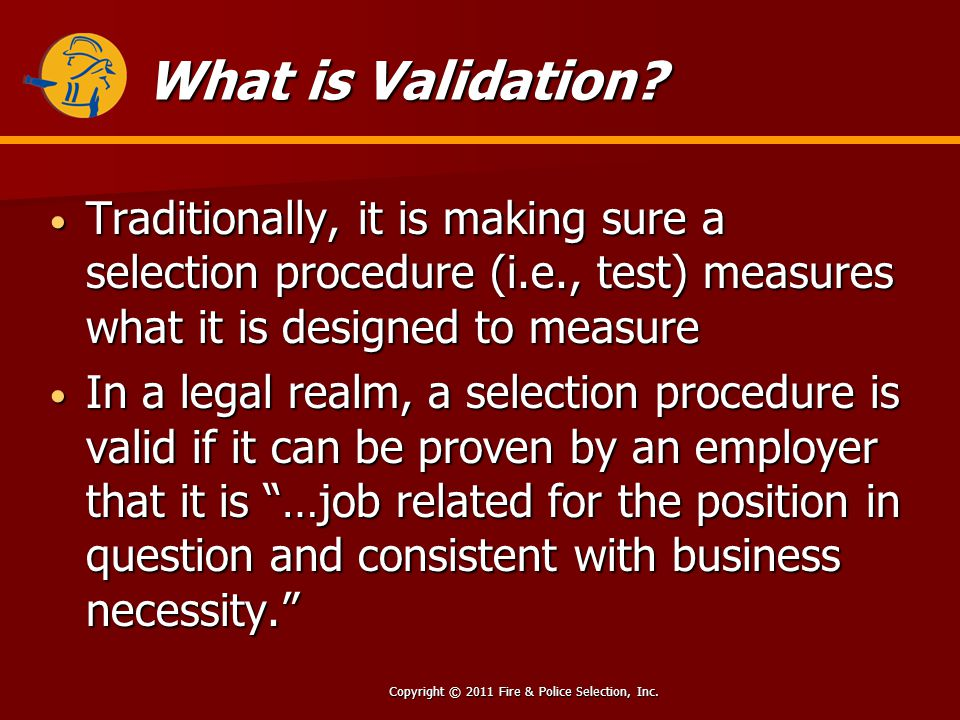 Copyright © 2011 Fire & Police Selection, Inc. What is Validation.