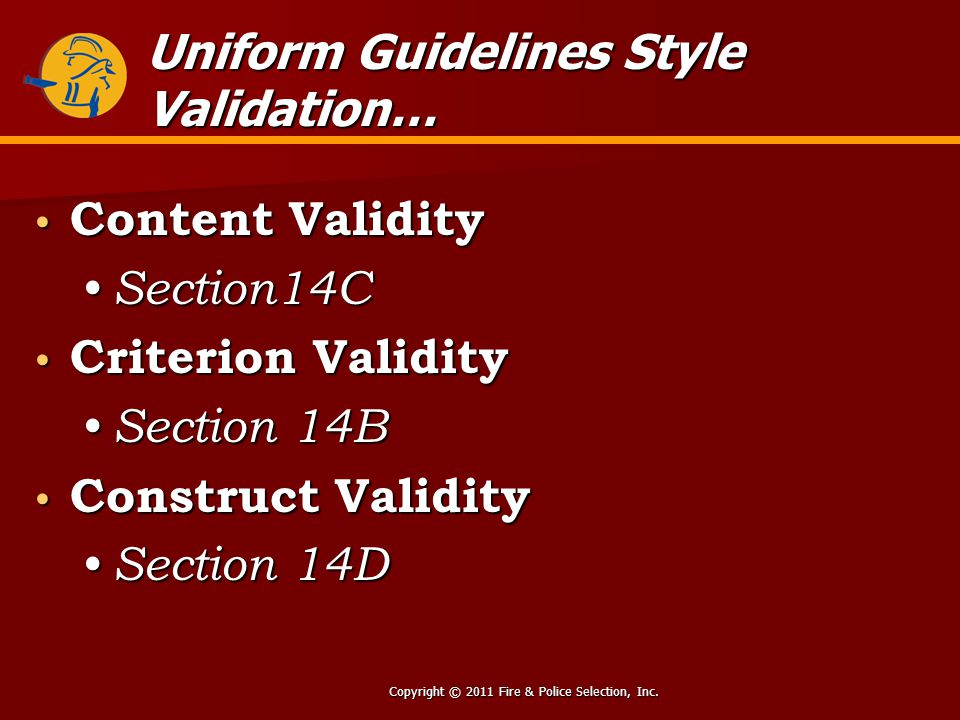 Copyright © 2011 Fire & Police Selection, Inc. Uniform Guidelines Style Validation… Content Validity Content Validity Section14C Section14C Criterion