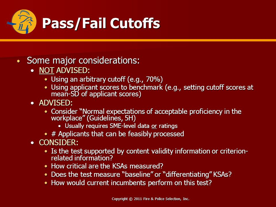 Copyright © 2011 Fire & Police Selection, Inc. Pass/Fail Cutoffs Some major considerations: Some major considerations: NOT ADVISED:NOT ADVISED: Using