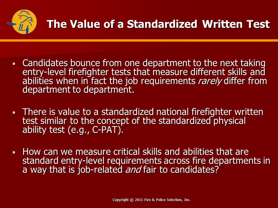Copyright © 2011 Fire & Police Selection, Inc. The Value of a Standardized Written Test Candidates bounce from one department to the next taking entry