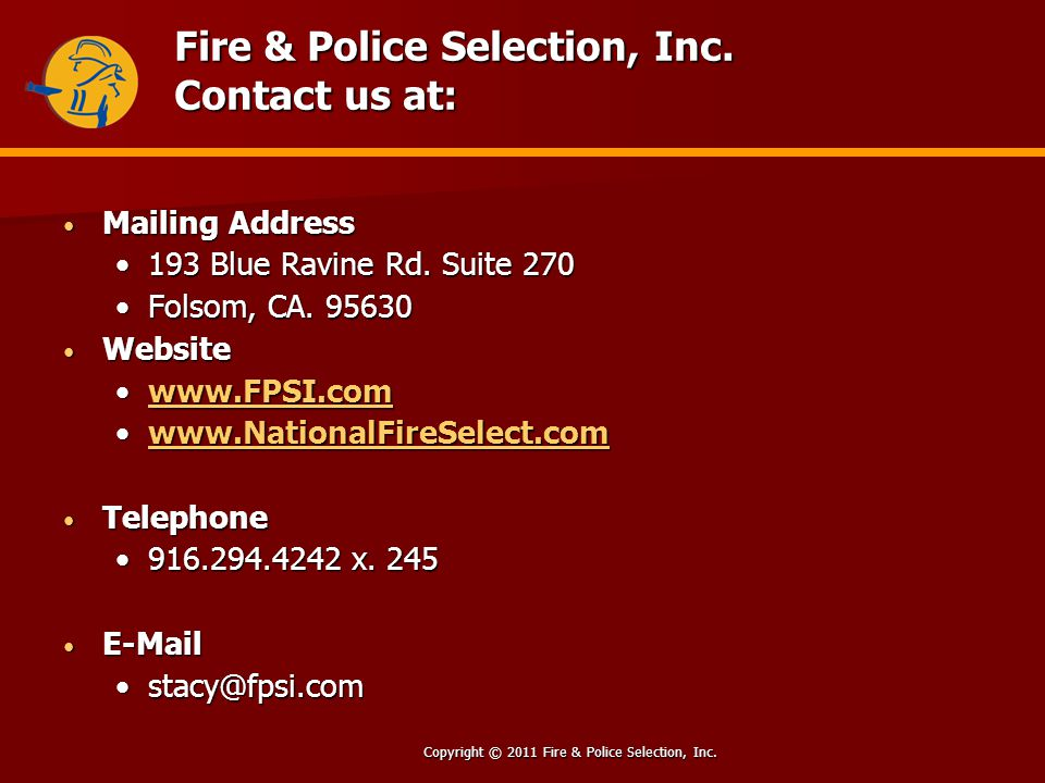 Copyright © 2011 Fire & Police Selection, Inc. Fire & Police Selection, Inc. Contact us at: Mailing Address Mailing Address 193 Blue Ravine Rd. Suite