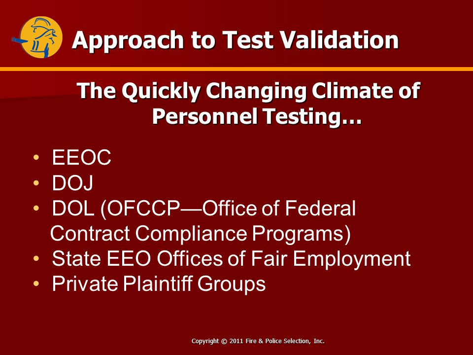 Copyright © 2011 Fire & Police Selection, Inc. Approach to Test Validation The Quickly Changing Climate of Personnel Testing… EEOC DOJ DOL (OFCCPOffic