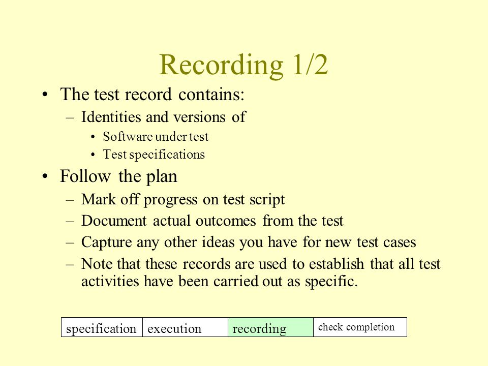Recording 1/2 The test record contains: –Identities and versions of Software under test Test specifications Follow the plan –Mark off progress on test script –Document actual outcomes from the test –Capture any other ideas you have for new test cases –Note that these records are used to establish that all test activities have been carried out as specific.
