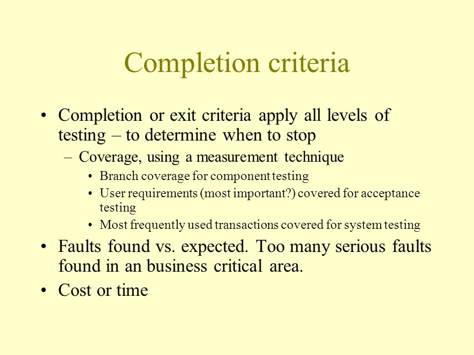 Completion criteria Completion or exit criteria apply all levels of testing – to determine when to stop –Coverage, using a measurement technique Branch coverage for component testing User requirements (most important ) covered for acceptance testing Most frequently used transactions covered for system testing Faults found vs.