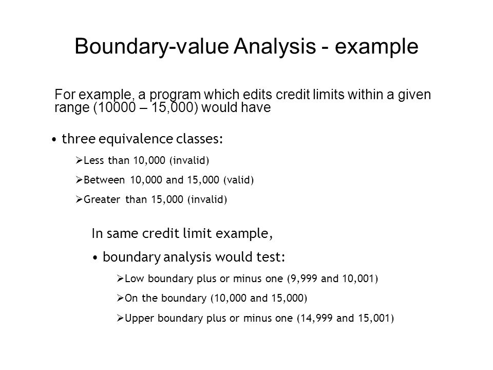 Boundary-value Analysis - Facts Boundary-value compliments Equivalence Partitioning The technique on the surface sounds simple, but boundary conditions may be very subtle and hence identification of them requires a lot of thought.
