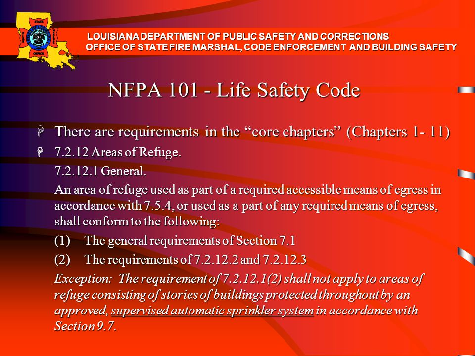 NFPA 101 - Life Safety Code H There are requirements in the core chapters (Chapters 1- 11) H 7.5.1.4* Where two exits or exit access doors are required, they shall be placed at a distance from one another not less than one-half the length of the maximum overall diagonal dimension of the building or area to be served, measured in a straight line between the nearest edge of the exit doors or exit access doors.