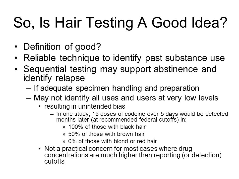 So, Is Hair Testing A Good Idea? Definition of good? Reliable technique to identify past substance use Sequential testing may support abstinence and i