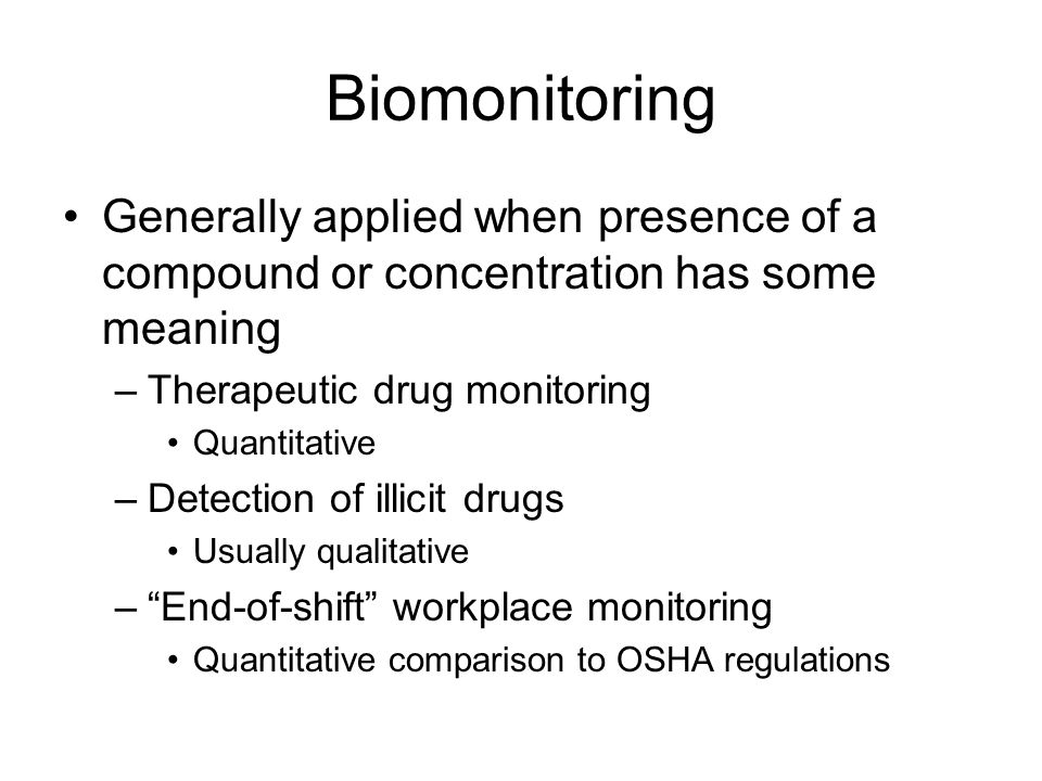 Biomonitoring Generally applied when presence of a compound or concentration has some meaning –Therapeutic drug monitoring Quantitative –Detection of illicit drugs Usually qualitative –End-of-shift workplace monitoring Quantitative comparison to OSHA regulations