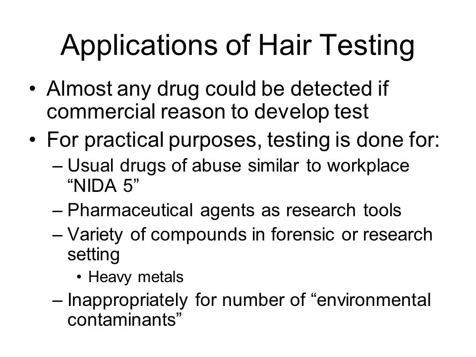 Applications of Hair Testing Almost any drug could be detected if commercial reason to develop test For practical purposes, testing is done for: –Usual drugs of abuse similar to workplace NIDA 5 –Pharmaceutical agents as research tools –Variety of compounds in forensic or research setting Heavy metals –Inappropriately for number of environmental contaminants