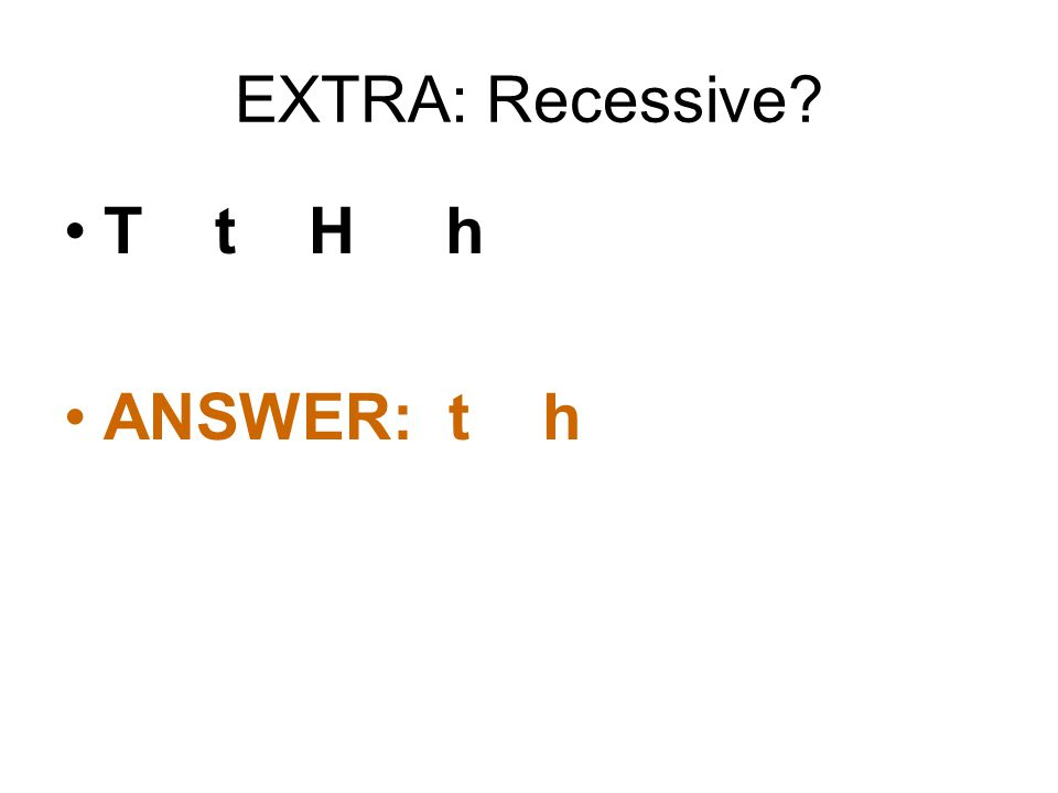 EXTRA: Recessive? T t H h ANSWER: t h