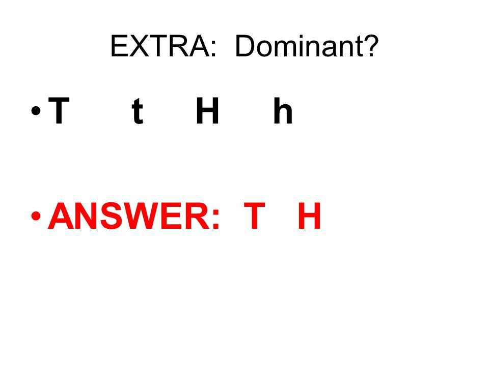 EXTRA: Dominant? T t H h ANSWER: T H