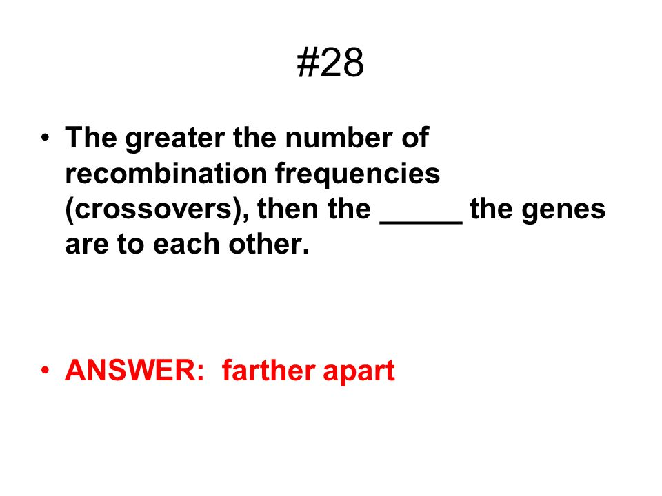 #28 The greater the number of recombination frequencies (crossovers), then the _____ the genes are to each other. ANSWER: farther apart