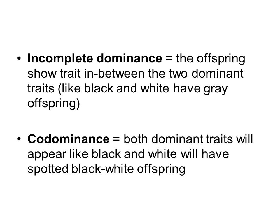 Incomplete dominance = the offspring show trait in-between the two dominant traits (like black and white have gray offspring) Codominance = both dominant traits will appear like black and white will have spotted black-white offspring