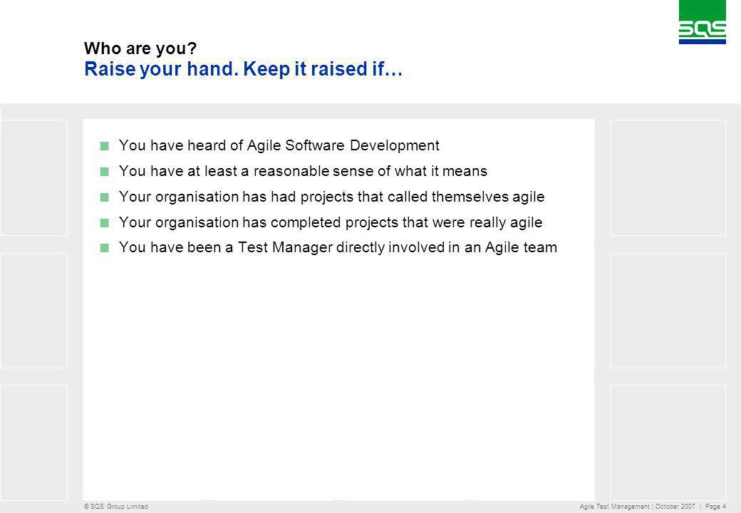 © SQS Group Limited Agile Test Management | October 2007 | Page 4 Who are you? You have heard of Agile Software Development You have at least a reason