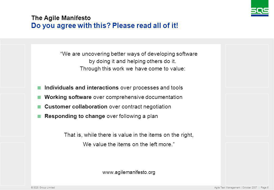 © SQS Group Limited Agile Test Management | October 2007 | Page 6 The Agile Manifesto We are uncovering better ways of developing software by doing it