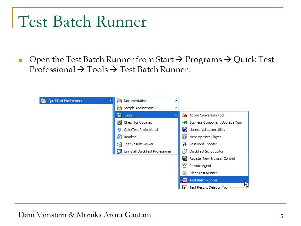 Dani Vainstein & Monika Arora Gautam 5 Test Batch Runner Open the Test Batch Runner from Start Programs Quick Test Professional Tools Test Batch Runner.