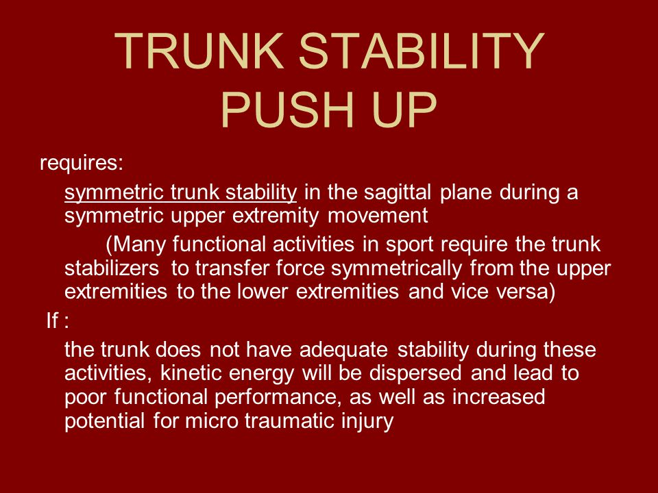 TRUNK STABILITY PUSH UP requires: symmetric trunk stability in the sagittal plane during a symmetric upper extremity movement (Many functional activit