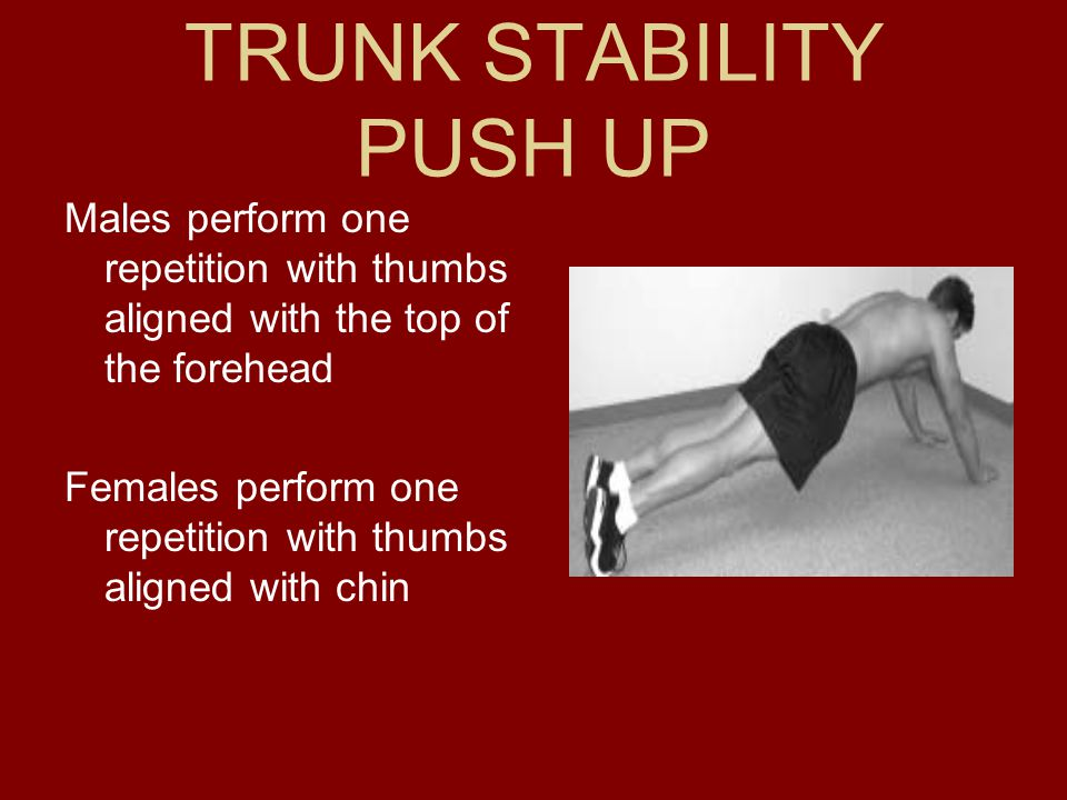 TRUNK STABILITY PUSH UP Males perform one repetition with thumbs aligned with the top of the forehead Females perform one repetition with thumbs align