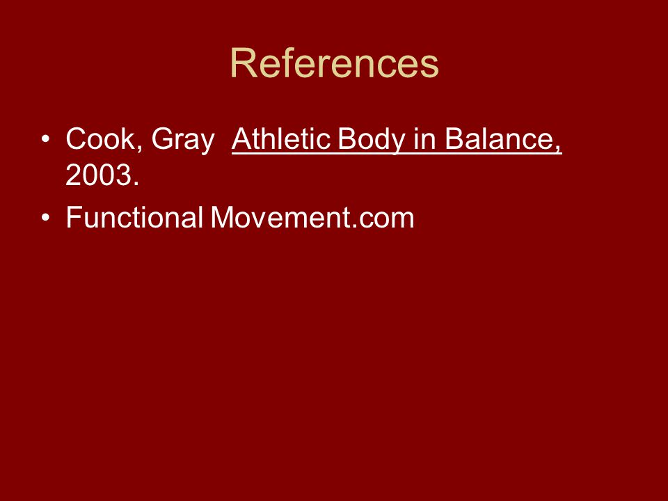 References Cook, Gray Athletic Body in Balance, 2003. Functional Movement.com
