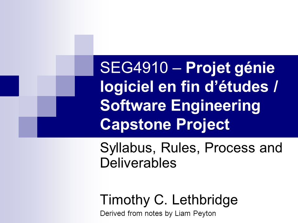 SEG4910 – Projet génie logiciel en fin détudes / Software Engineering Capstone Project Syllabus, Rules, Process and Deliverables Timothy C.